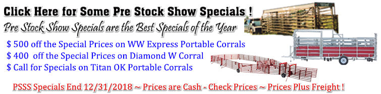 Click Here for Some Pre Stock Show Specials ! Pre Stock Show Specials are the Best Specials of the Year. $ 500 off the Special Prices on WW Express Portable Corrals. PSSS Specials End 12/31/2018 ~ Prices are Cash - Check Prices ~ Prices Plus Freight !